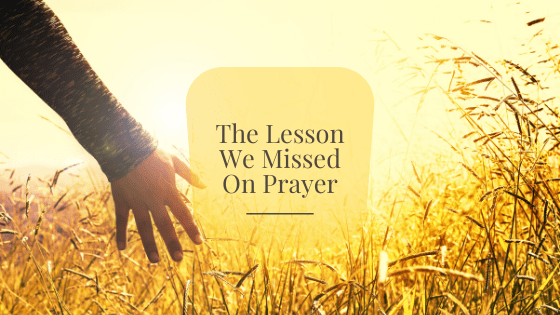 The Lesson We Missed On Prayer