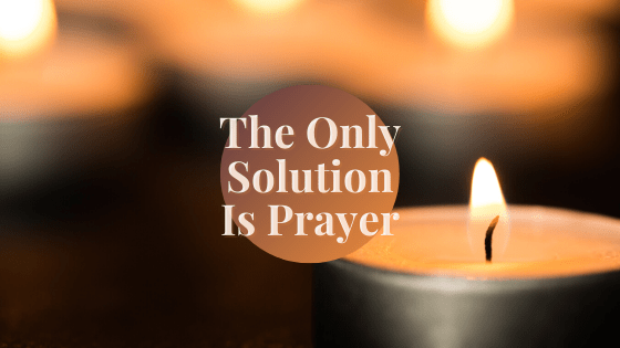 The Only Solution Is Prayer