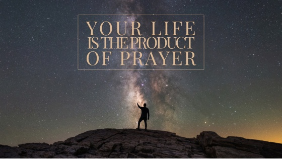Your Life Is The Product of Prayer