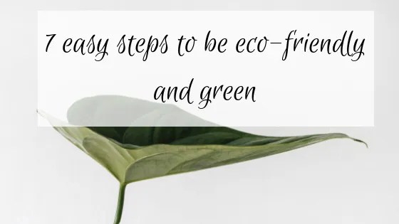 7 easy steps to be eco-friendly and green