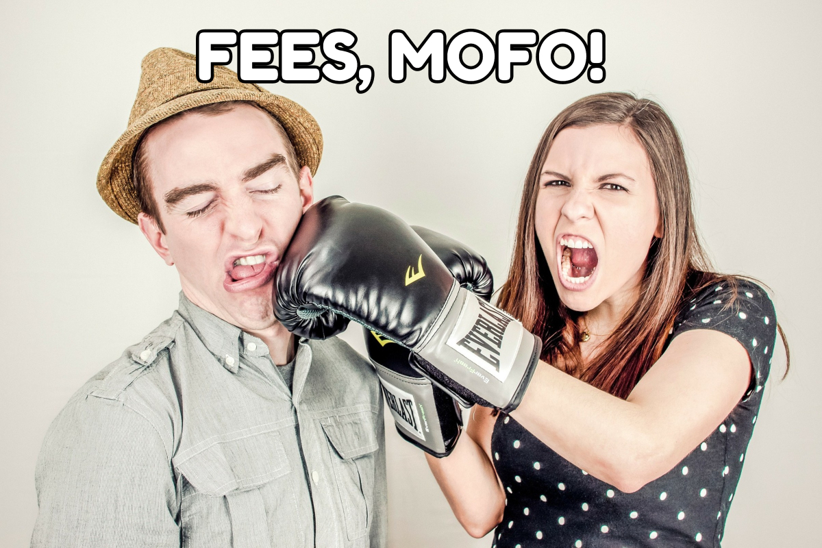 Fees punching you in the face