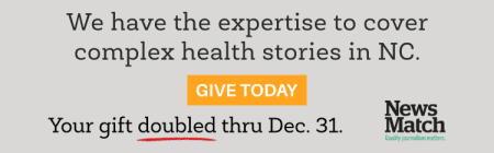 NewsMatch announcement: We have the expertise to cover complex health stories in NC. Give Today. Your gift will be doubled thru Dec. 31 thanks to News.Match. Donate here https://www.northcarolinahealthnews.org/support-health-journalism-matters/