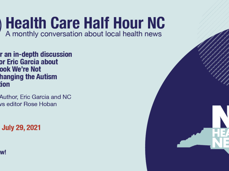 """A blue header reading """"Health Care Half Hour NC, a monthly conversayion about local health news. Join us for an in-depth discussion with author Eric Garcia about his new book We're Not Broken: Changing the Autism Conversation, featuring: author, Eric Garcia and NC Health News editor Rose Hoban. Thursday, July 29, 2021. 8:30 a.m. Register Now!"""