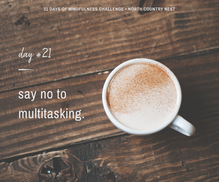 Mindfulness Challenge Day 21: Say No to Multitasking