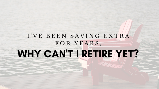 I've Been Saving Extra For Years, Why Can't I Retire Yet?