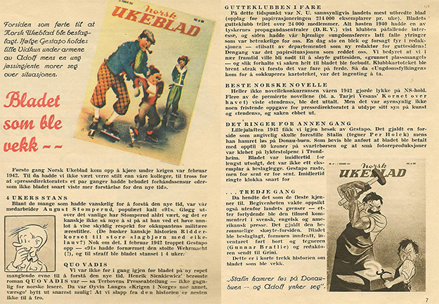 """Images courtesy of Odd Hauge In these pages, the editors explain what happened in their absence. At the top they introduce """"the cover that led to Norsk Ukeblad being seized. According to the Gestapo, little Vidkun is held by the forearms by Adolf as a young jøssing girl laughs about the situation."""" They further explain that Stomperud, a comic character featured in the magazine's pages, """"on one occasion failed to show due respect for the occupiers' military honorary titles,"""" leading to a four-week shutdown. They were barely back at it before getting in trouble again with more covers and stories that angered the Nazis.  The final cover was the final straw, and the magazine was shut down, its staff sent to Grini. In their triumphant return to publishing, the editors tell the story with obvious good humor."""