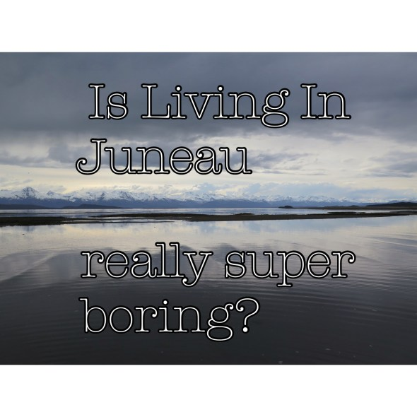 Is Living in Juneau really boring