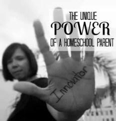 A Homeschool Parent has a unique power - the power to innovate.