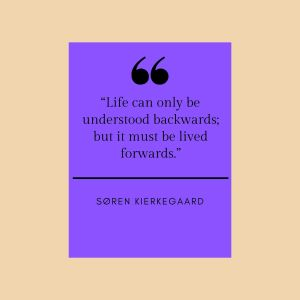 """Quotation: """"Life can only be understood backwards; but it must be loved forwards."""" Soren Kierkegaard"""