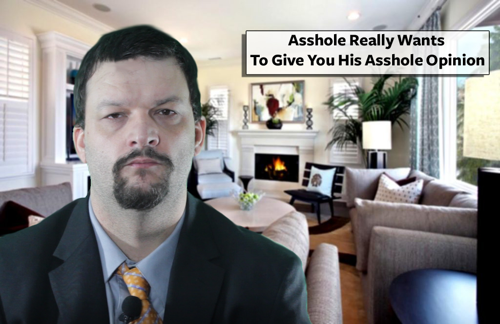 Asshole Really Wants To Give You His Asshole Opinion
