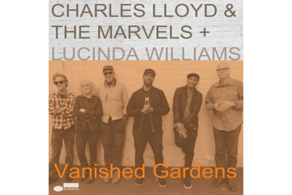 "Charles Lloyd & The Marvels + Lucinda Williams Releases ""Vanished Gardens"""
