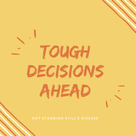 """yellow background with orange-ish text: """"Tough Decisions Ahead"""" and white text: """"Not Standing Still's Disease"""""""