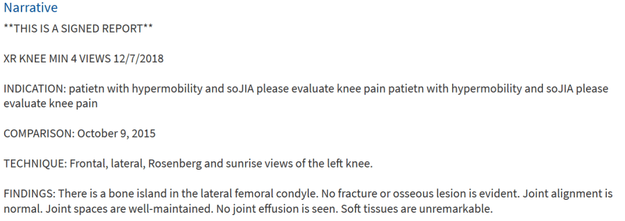 Narrative  **THIS IS A SIGNED REPORT**  XR KNEE MIN 4 VIEWS 12/7/2018  INDICATION: patietn with hypermobility and soJIA please evaluate knee pain patietn with hypermobility and soJIA please evaluate knee pain  COMPARISON: October 9, 2015  TECHNIQUE: Frontal, lateral, Rosenberg and sunrise views of the left knee.  FINDINGS: There is a bone island in the lateral femoral condyle. No fracture or osseous lesion is evident. Joint alignment is normal. Joint spaces are well-maintained. No joint effusion is seen. Soft tissues are unremarkable.