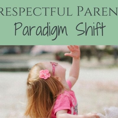 Our respectful parenting paradigm shift