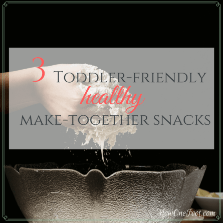 3 Toddler-friendly healthy make-together snacks - Now One Foot