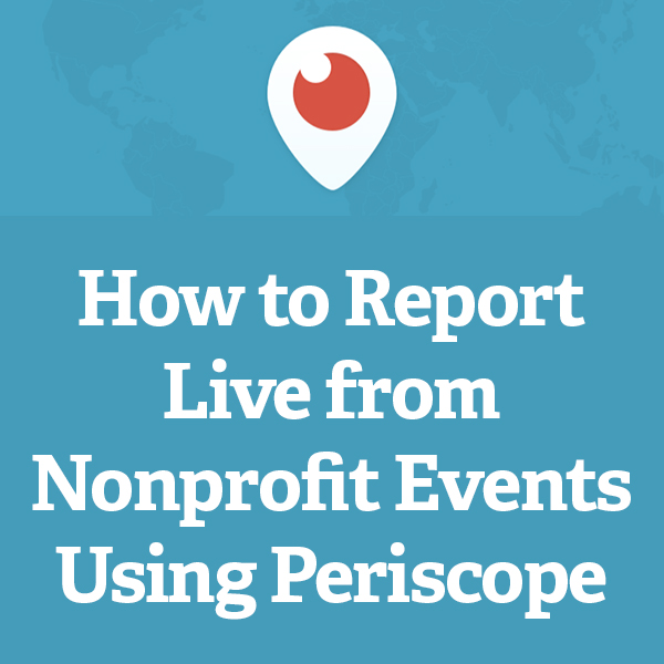 How to Report Live from Nonprofit Events Using Periscope via @nonprofitorgs