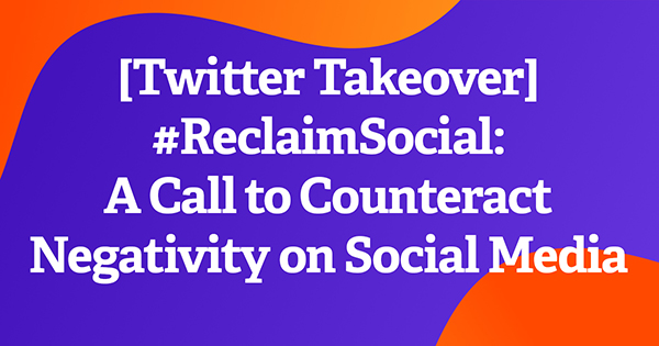 [Twitter Takeover] #ReclaimSocial: A Call to Counteract Negativity on Social Media