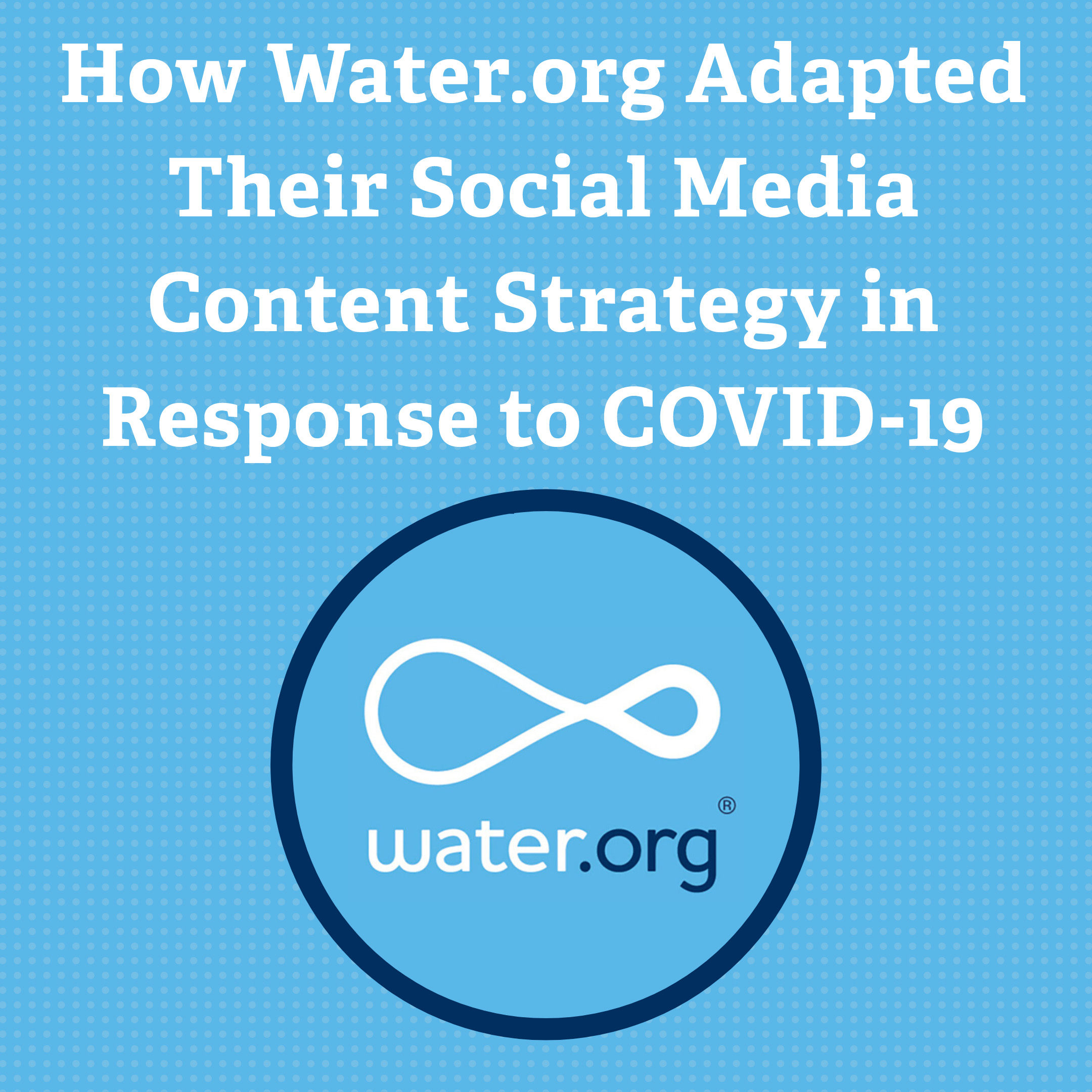 How Water.org Adapted Their Social Media Content Strategy in Response to COVID-19