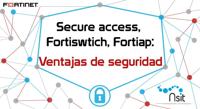 Secure access, Fortiswtich y Fortiap Ventajas de seguridad Nsit