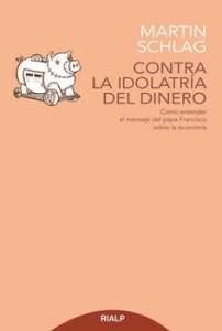 """Martin Schlag: """"Contra la idolatría del dinero. Cómo entender el mensaje del papa Francisco sobre la economía"""". Rialp, Madrid, 2018."""
