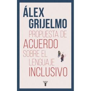 """""""Propuesta de acuerdo sobre el lenguaje inclusivo"""". Álex Grijelmo. Taurus, 2019. 304 páginas 17,90 euros (Papel). 7,99 (Digital)"""