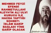 Mehmed Feyzi Efendi'nin (Rahmetullahi Aleyh) Ali Ulvi Kurucu İle Hacda Yaptığı Sohbet: İslâm Garip Başladı Yine Garip Olacak