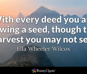 With every deed you're sowing a seed, though the harvest you may not see