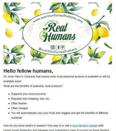 "Preview of newsletter: ""Hello fellow humans, It's June! Here in Colorado that means more local seasonal produce is available or will be available soon! What are the benefits of seasonal local produce? Supports your local economy, requires less shipping, fuel, etc. Often fresher, often cheaper, you will automatically vary your fruits and veggies and  get the benefits of different nutrients! How do you know what's in season? One way is to visit a local farmer's market (link) ..."