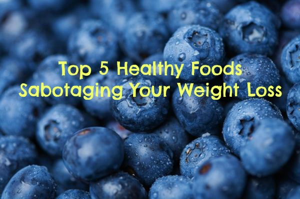 Top 5 Healthy Foods Sabotaging Your Weight Loss