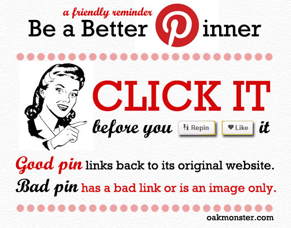 Be A Better Pinner: Click it before you repin/like it! A friendly reminder from OakMonster.com