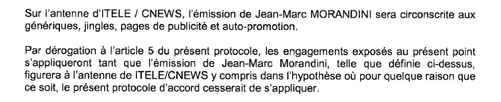 Sur l'antenne d'ITELE / CNEWS, l'émission de Jean-Marc MORANDINI sera circonscrite aux génériques, jingles, pages de publicité et auto-promotion. Par dérogation à l'article 5 du présent protocole, les engagements exposés au présent point s'appliqueront tant que l'émission de Jean-Marc Morandini, telle que définie ci-dessus, figurera à l'antenne de ITELE/CNEWS y compris dans l'hypothèse où pour quelque raison que ce soit, le présent protocole d'accord cesserait de s'appliquer.