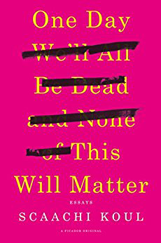 """One Day We'll All Be Dead and None of This Will Matter"" by Scaachi Koul"