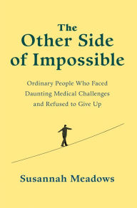 "The Other Side of Impossible: Ordinary People Who Faced Daunting Medical Challenges and Refused to Give Up"" by Susannah Meadows"
