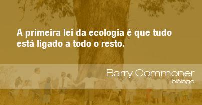 A primeira lei da ecologia é que tudo está ligado a todo o resto - Barry Commoner, biólogo.