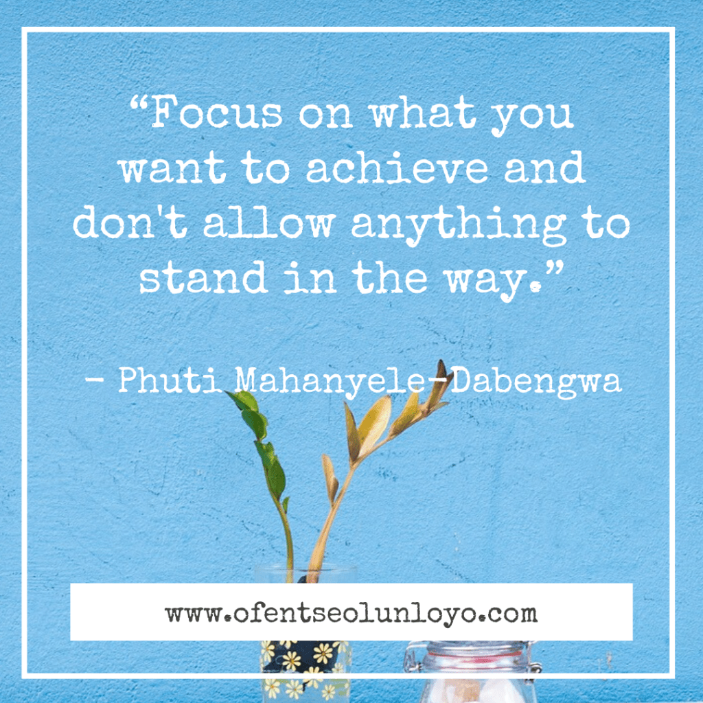 """Focus on what you want to achieve and don't allow anything to stand in the way."" - Phuti Mahanyele-Dabengwa"