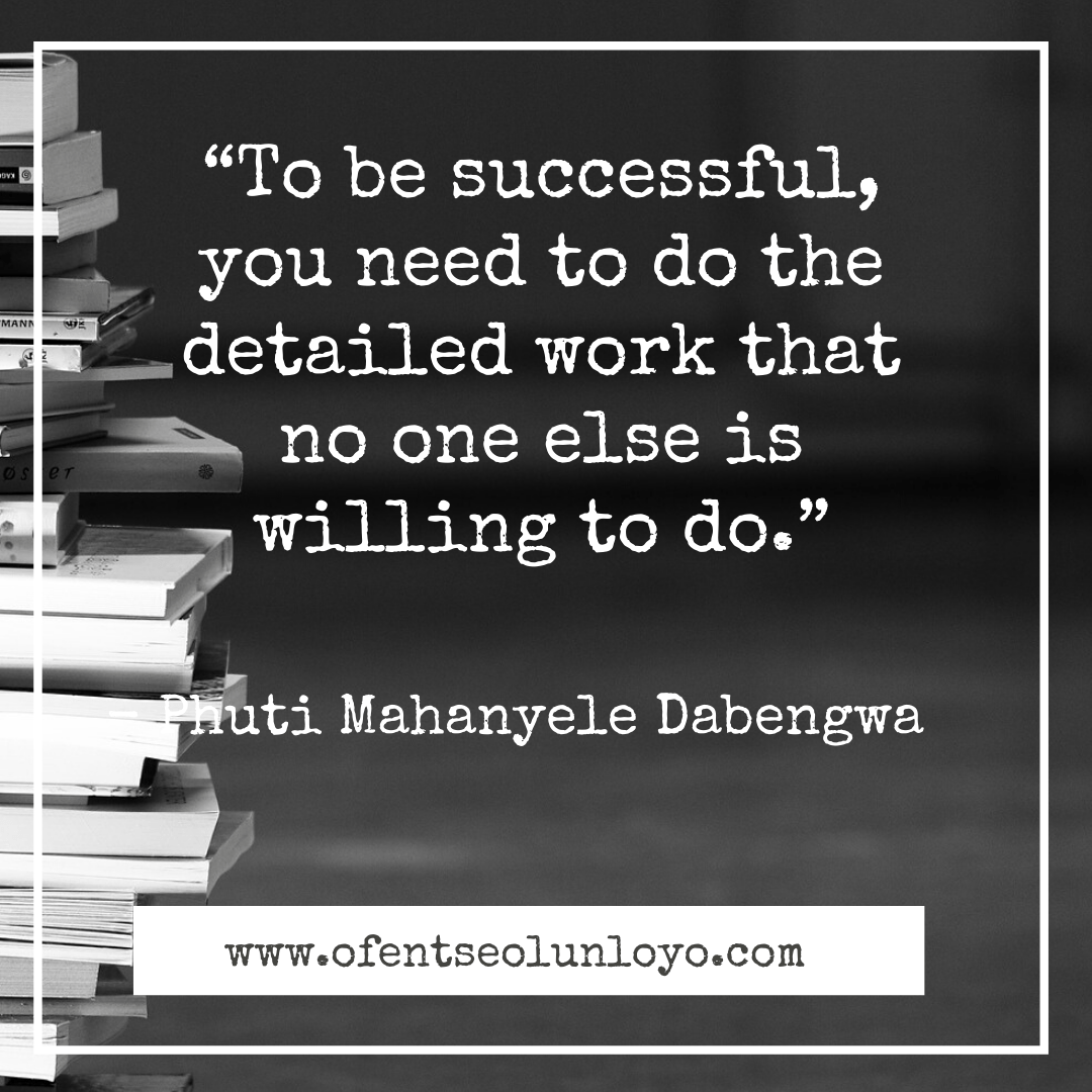 """To be successful, you need to do the detailed work that no one else is willing to do."" – Phuti Mahanyele"