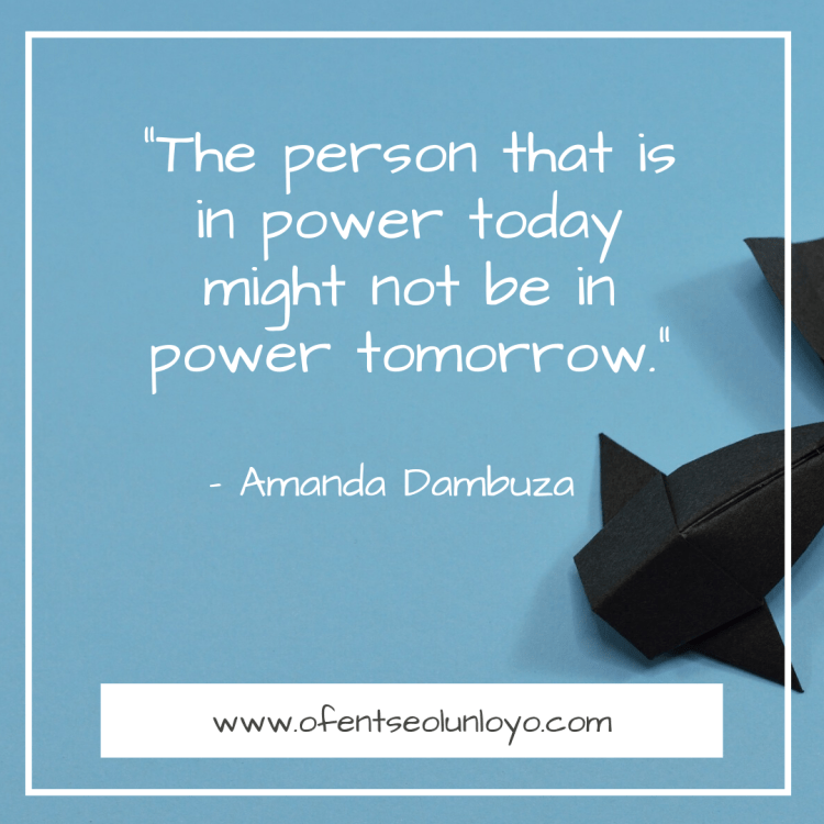 """The person that is in power today might not be in power tomorrow."" - Amanda Dambuza Quote"