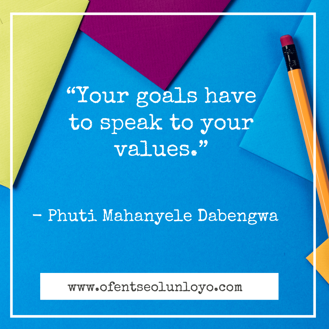 """Your goals have to speak to your values."" – Phuti Mahanyele"