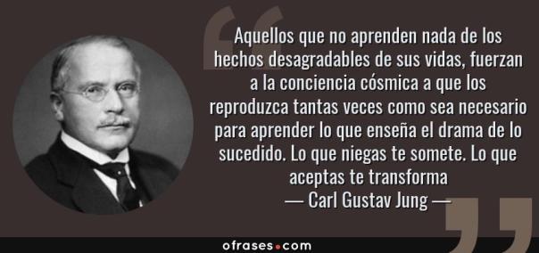 Frases de Carl Gustav Jung - Aquellos que no aprenden nada de los hechos desagradables de sus vidas, fuerzan a la conciencia cósmica a que los reproduzca tantas veces como sea necesario para aprender lo que enseña el drama de lo sucedido. Lo que niegas te somete. Lo que aceptas te transforma