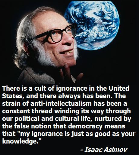 There is a cult of ignorance in the United States, and there always has been. The strain of anti-intellectualism has been a constant thread winding its way through our political and cultural life, nurtured by the false notion that democracy means that 'my ignorance is just as good as your knowledge.-Isaac Asimov