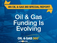 Oil and Gas Funding is Evolving: An Oil & Gas 360® Special Report