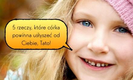 5 rzeczy, które córka powinna usłyszeć od Ciebie, Tato!