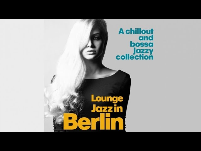Top Lounge and Chillout Music – Lounge Jazz in Berlin ( A Chillout and Bossa Jazzy Collection )