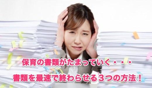 【保育士の悩み】「書類を早く終わらせたい!」〜3倍のスピードで書類を書く3つの方法〜
