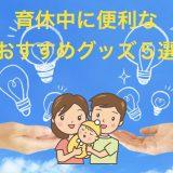 【男性育休体験記】育休中にあると本当に便利なおすすめアイテム5選!