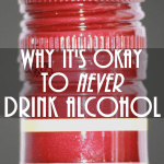10 Reasons Why it's Okay to Never Drink Alcohol