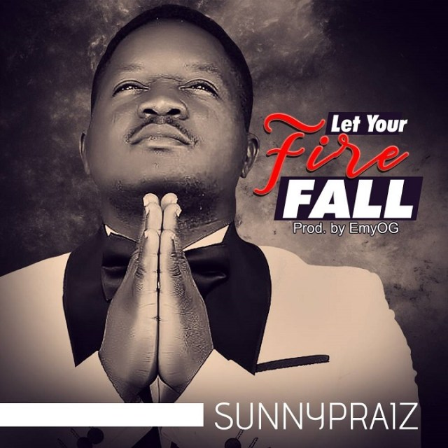Let Your Fire Fall by Sunny Praiz (Free Mp3 Download)