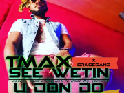 See Wetin You Don Do By Tmax