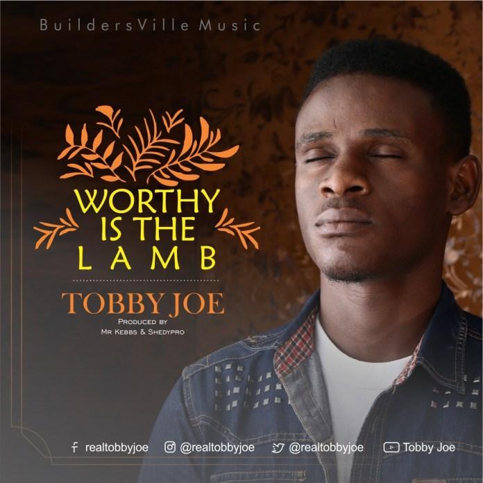 Tobby Joe – Worthy Is The Lamb @realtobbyjoe