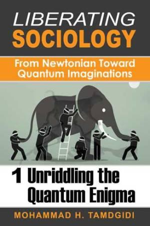 Liberating Sociology: From Newtonian Toward Quantum Imaginations — Volume 1: Unriddling the Quantum Enigma
